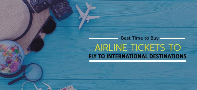 Best Time to Buy Airline Tickets to Fly to International Destinations